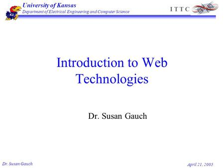 University of Kansas Department of Electrical Engineering and Computer Science Dr. Susan Gauch April 21, 2005 I T T C Introduction to Web Technologies.