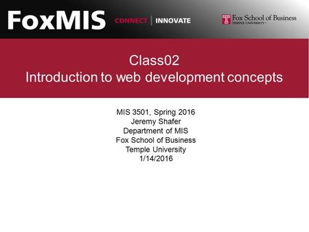 Class02 Introduction to web development concepts MIS 3501, Spring 2016 Jeremy Shafer Department of MIS Fox School of Business Temple University 1/14/2016.