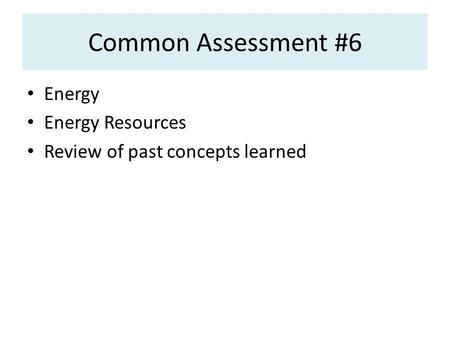 Common Assessment #6 Energy Energy Resources Review of past concepts learned.