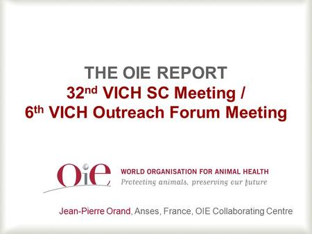 1 THE OIE REPORT 32 nd VICH SC Meeting / 6 th VICH Outreach Forum Meeting Jean-Pierre Orand, Anses, France, OIE Collaborating Centre.