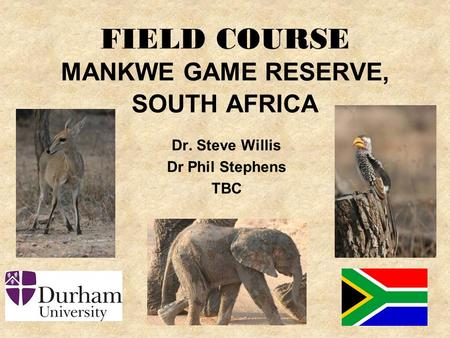 FIELD COURSE MANKWE GAME RESERVE, SOUTH AFRICA Dr. Steve Willis Dr Phil Stephens TBC.