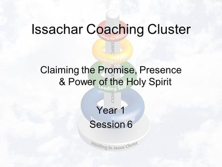 Issachar Coaching Cluster Claiming the Promise, Presence & Power of the Holy Spirit Year 1 Session 6.