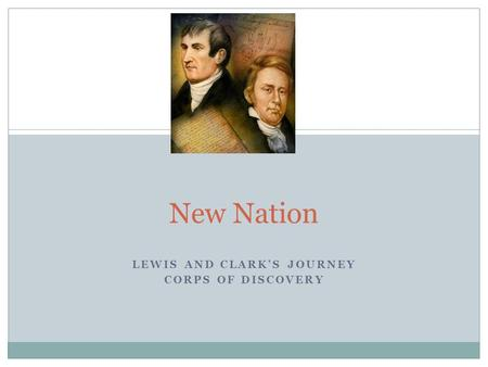 LEWIS AND CLARK'S JOURNEY CORPS OF DISCOVERY New Nation.