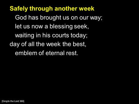 Safely through another week God has brought us on our way; let us now a blessing seek, waiting in his courts today; day of all the week the best, emblem.