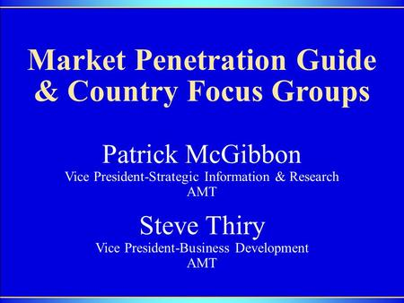 Market Penetration Guide & Country Focus Groups Steve Thiry Vice President-Business Development AMT Patrick McGibbon Vice President-Strategic Information.