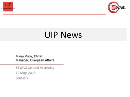 BEWAG General Assembly 10 May, 2015 Brussels UIP News Maria Price, DPhil. Manager, European Affairs.