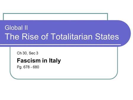 Global II The Rise of Totalitarian States Ch 30, Sec 3 Fascism in Italy Pg. 678 - 680.