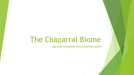 The Chaparral Biome By: Ada Carpenter and Jonathan Smith.