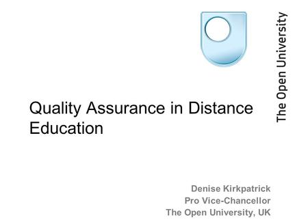 Denise Kirkpatrick Pro Vice-Chancellor The Open University, UK Quality Assurance in Distance Education.