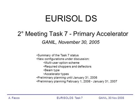 A. FaccoEURISOL DS Task 7GANIL, 30 Nov 2005 EURISOL DS 2° Meeting Task 7 - Primary Accelerator GANIL, November 30, 2005 Summary of the Task 7 status New.