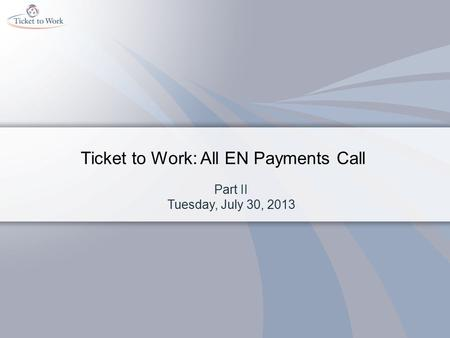 Ticket to Work: All EN Payments Call Part II Tuesday, July 30, 2013.