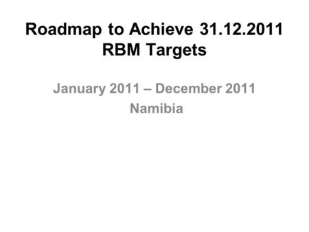 Roadmap to Achieve 31.12.2011 RBM Targets January 2011 – December 2011 Namibia.