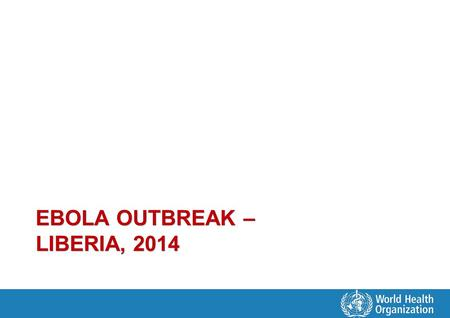 EBOLA OUTBREAK – LIBERIA, 2014. Current Status Scale and evolution of outbreak outpacing strategy and plans – 14 of 15 counties now affected – Major urban.