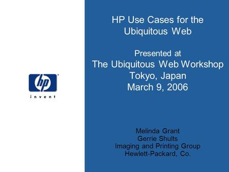 HP Use Cases for the Ubiquitous Web Presented at The Ubiquitous Web Workshop Tokyo, Japan March 9, 2006 Melinda Grant Gerrie Shults Imaging and Printing.