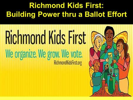 Richmond Kids First: Building Power thru a Ballot Effort.