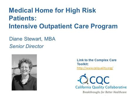 Medical Home for High Risk Patients: Intensive Outpatient Care Program Diane Stewart, MBA Senior Director Link to the Complex Care Toolkit: