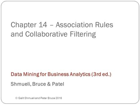 Chapter 14 – Association Rules and Collaborative Filtering © Galit Shmueli and Peter Bruce 2016 Data Mining for Business Analytics (3rd ed.) Shmueli, Bruce.