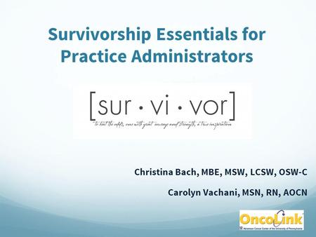 Survivorship Essentials for Practice Administrators Christina Bach, MBE, MSW, LCSW, OSW-C Carolyn Vachani, MSN, RN, AOCN.