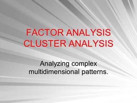 FACTOR ANALYSIS CLUSTER ANALYSIS Analyzing complex multidimensional patterns.