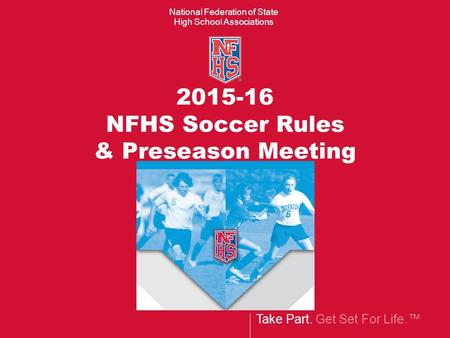 Take Part. Get Set For Life.™ National Federation of State High School Associations 2015-16 NFHS Soccer Rules & Preseason Meeting.