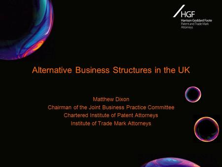 Alternative Business Structures in the UK Matthew Dixon Chairman of the Joint Business Practice Committee Chartered Institute of Patent Attorneys Institute.
