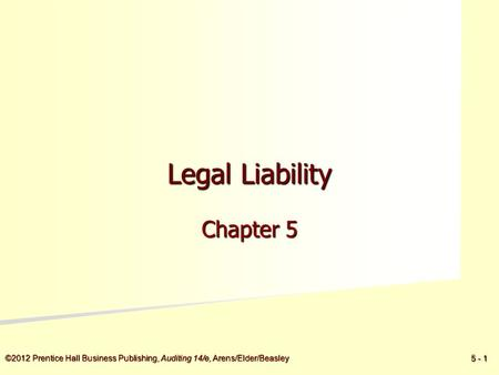 ©2012 Prentice Hall Business Publishing, Auditing 14/e, Arens/Elder/Beasley 5 - 1 Legal Liability Chapter 5.