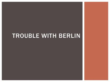TROUBLE WITH BERLIN.  Germany was divided between the US, Great Britain, France and the USSR  US, Great Britain, and France combine their sections to.