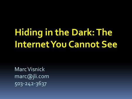Hiding in the Dark: The Internet You Cannot See Marc Visnick 503-242-3637.