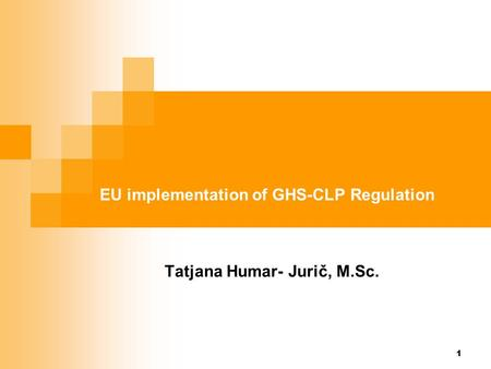 1 EU implementation of GHS-CLP Regulation Tatjana Humar- Jurič, M.Sc.