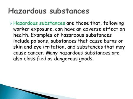  Hazardous substances are those that, following worker exposure, can have an adverse effect on health. Examples of hazardous substances include poisons,