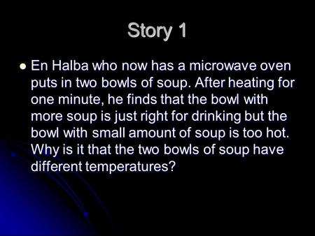 Story 1 En Halba who now has a microwave oven puts in two bowls of soup. After heating for one minute, he finds that the bowl with more soup is just right.