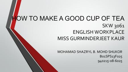 HOW TO MAKE A GOOD CUP OF TEA SKW 3061 ENGLISH WORKPLACE MISS GURMINDERJEET KAUR MOHAMAD SHAZRYL B. MOHD SHUKOR B01SPS13F025 940215-08-6025.