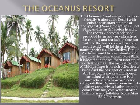 The Oceanus Resort is a premier, Eco- Friendly & affordable Resort with cuisine restaurant situated at Kodiyaghat,(Near Chidiyatapu), Port Blair, Andaman.