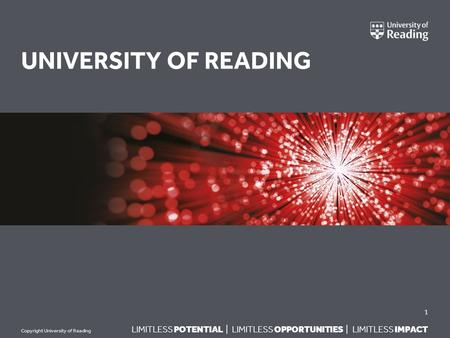 LIMITLESS POTENTIAL | LIMITLESS OPPORTUNITIES | LIMITLESS IMPACT Copyright University of Reading UNIVERSITY OF READING 1.