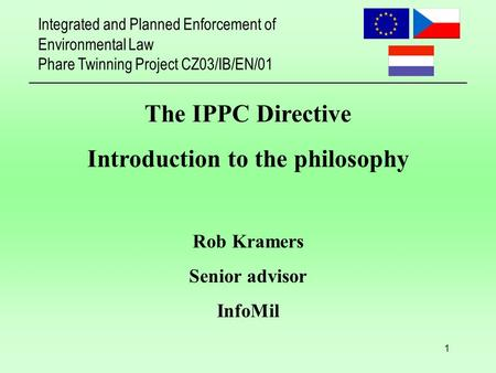 Integrated and Planned Enforcement of Environmental Law Phare Twinning Project CZ03/IB/EN/01 1 The IPPC Directive Introduction to the philosophy Rob Kramers.