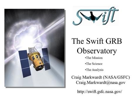The Swift GRB Observatory The Mission The Science The Analysis Craig Markwardt (NASA/GSFC)