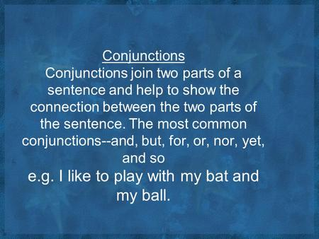 Conjunctions Conjunctions join two parts of a sentence and help to show the connection between the two parts of the sentence. The most common conjunctions--and,