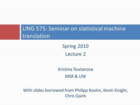Spring 2010 Lecture 2 Kristina Toutanova MSR & UW With slides borrowed from Philipp Koehn, Kevin Knight, Chris Quirk LING 575: Seminar on statistical machine.