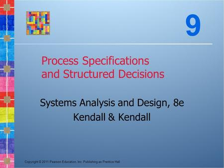 Copyright © 2011 Pearson Education, Inc. Publishing as Prentice Hall Process Specifications and Structured Decisions Systems Analysis and Design, 8e Kendall.