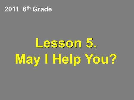 Lesson 5. Lesson 5. May I Help You? 2011 6 th Grade.