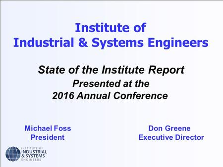 Institute of Industrial & Systems Engineers State of the Institute Report Presented at the 2016 Annual Conference Michael Foss Don Greene President Executive.