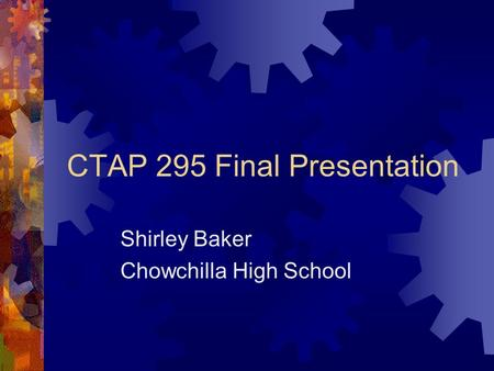 CTAP 295 Final Presentation Shirley Baker Chowchilla High School.