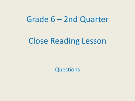 Grade 6 – 2nd Quarter Close Reading Lesson Questions.