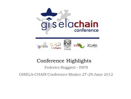 Conference Highlights GISELA-CHAIN Conference Mexico 27-29 June 2012 Federico Ruggieri - INFN.