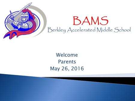 Welcome Parents May 26, 2016 BAMS Berkley Accelerated Middle School.