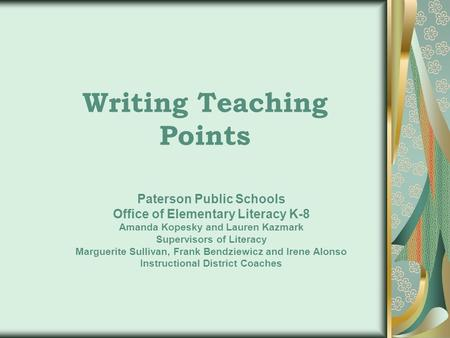 Writing Teaching Points Paterson Public Schools Office of Elementary Literacy K-8 Amanda Kopesky and Lauren Kazmark Supervisors of Literacy Marguerite.