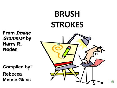 BRUSH STROKES From Image Grammar by Harry R. Noden Compiled by : Rebecca Meuse Glass.