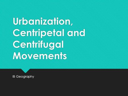 Urbanization, Centripetal and Centrifugal Movements IB Geography.