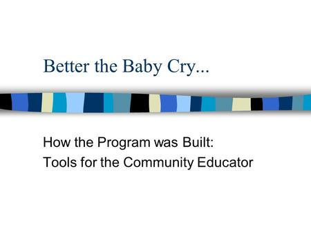 Better the Baby Cry... How the Program was Built: Tools for the Community Educator.