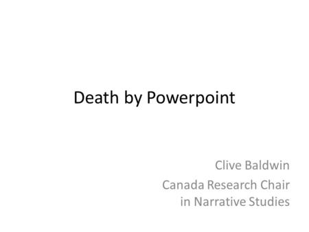 Death by Powerpoint Clive Baldwin Canada Research Chair in Narrative Studies.